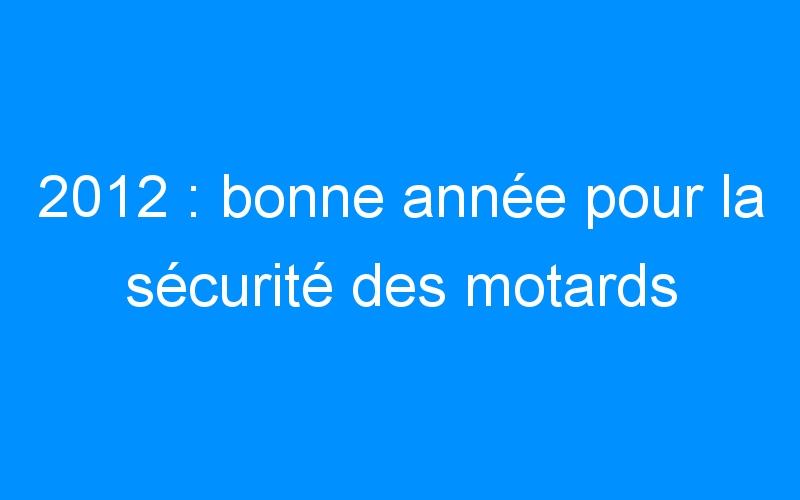 2012 : bonne année pour la sécurité des motards