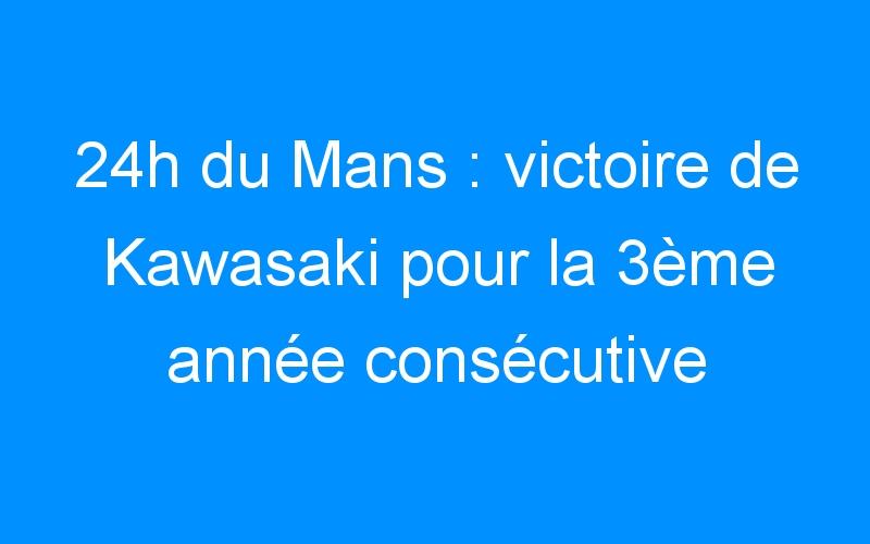 24h du Mans : victoire de Kawasaki pour la 3ème année consécutive
