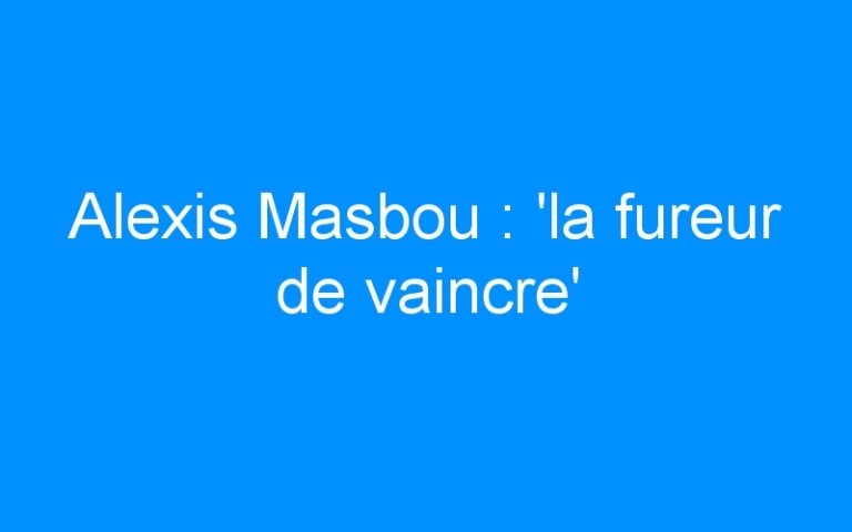 Alexis Masbou : 'la fureur de vaincre'