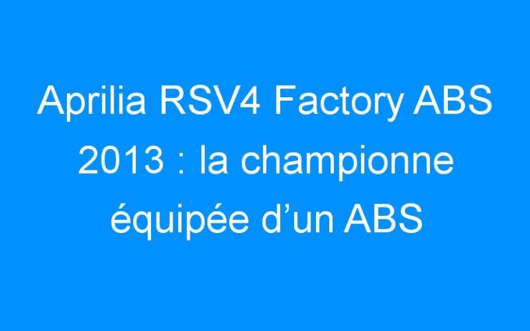 Aprilia RSV4 Factory ABS 2013 : la championne équipée d'un ABS