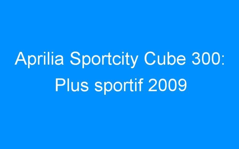 Aprilia Sportcity Cube 300: Plus sportif 2009