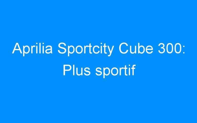 Aprilia Sportcity Cube 300: Plus sportif