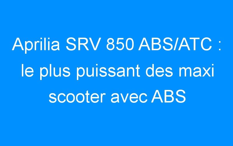 Aprilia SRV 850 ABS/ATC : le plus puissant des maxi scooter avec ABS