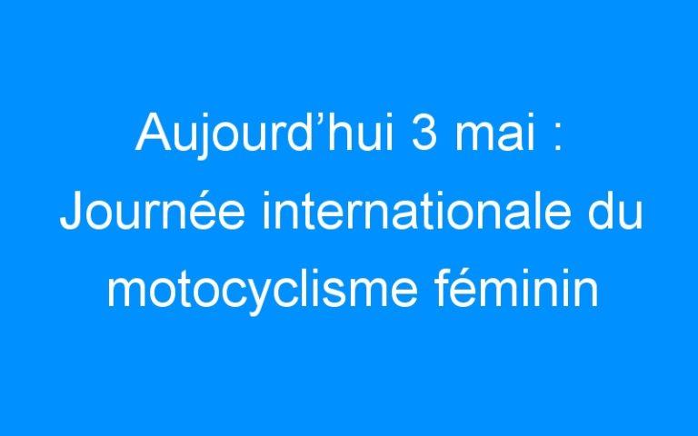 Aujourd'hui 3 mai : Journée internationale du motocyclisme féminin