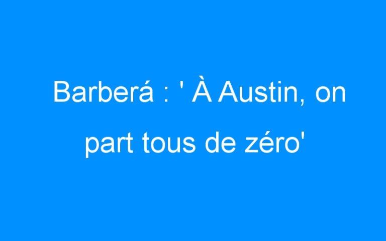 Barberá : ' À Austin, on part tous de zéro'