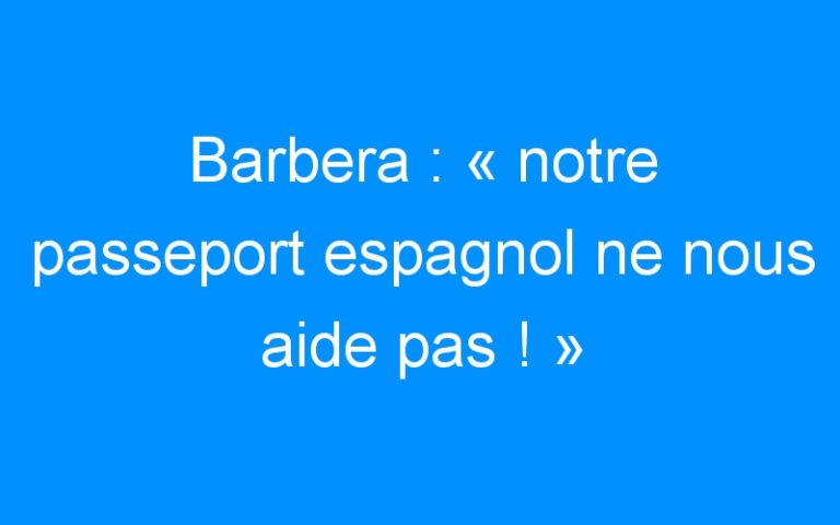 Barbera : « notre passeport espagnol ne nous aide pas ! »