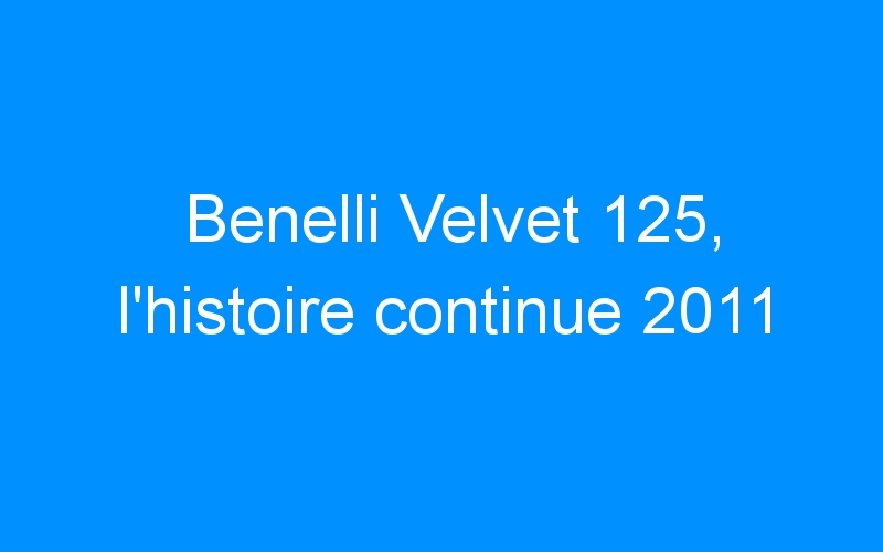 Benelli Velvet 125, l'histoire continue 2011