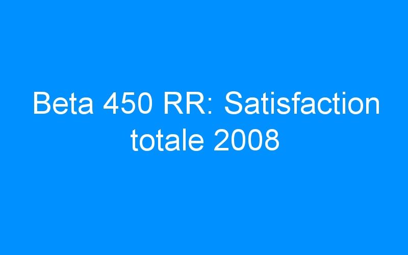 Beta 450 RR: Satisfaction totale 2008