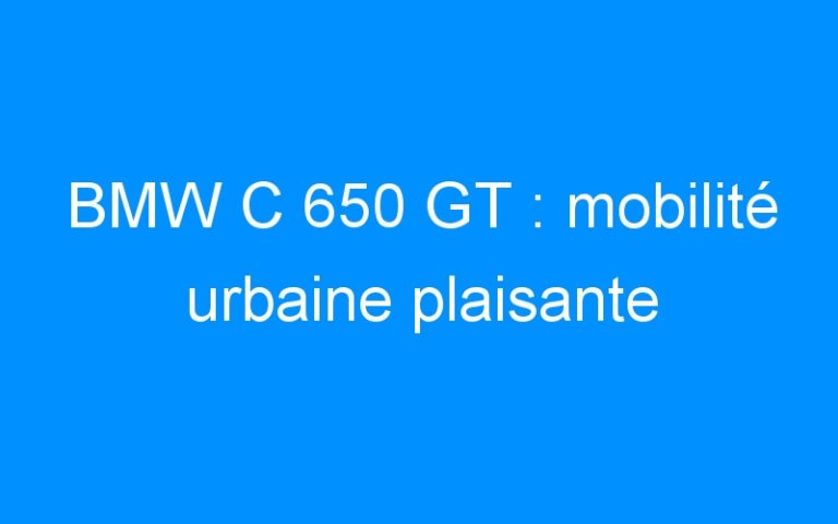 BMW C 650 GT : mobilité urbaine plaisante