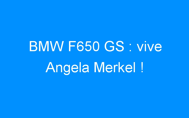 BMW F650 GS : vive Angela Merkel !