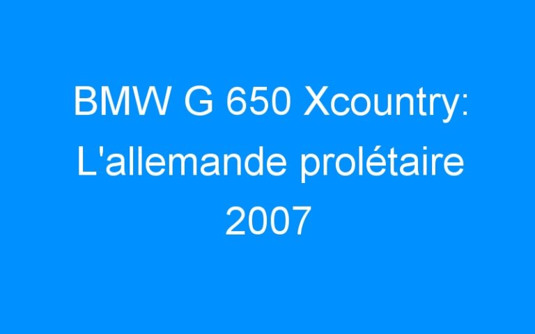 BMW G 650 Xcountry: L'allemande prolétaire 2007