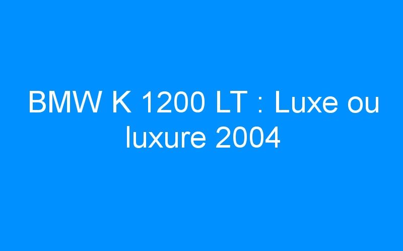 BMW K 1200 LT: Luxe ou luxure 2004