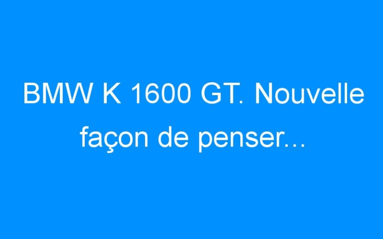BMW K 1600 GT. Nouvelle façon de penser…