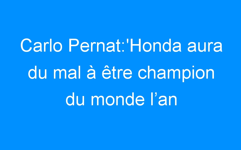 Carlo Pernat:'Honda aura du mal à être champion du monde l'an prochain'