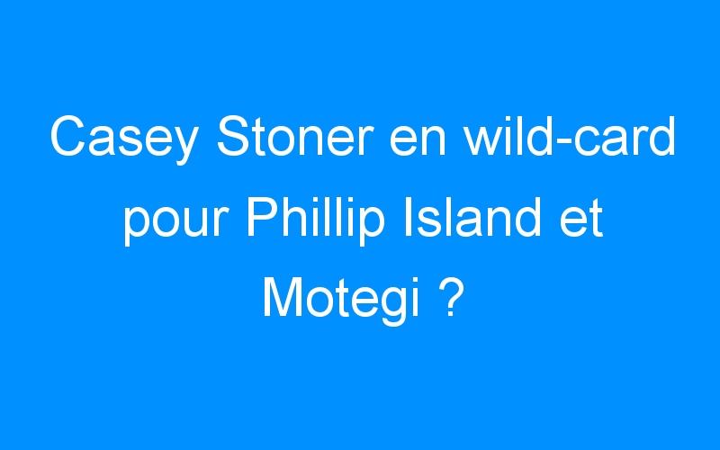 Casey Stoner en wild-card pour Phillip Island et Motegi ?