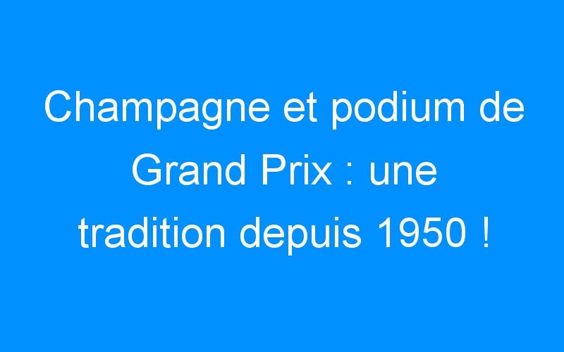 Champagne et podium de Grand Prix : une tradition depuis 1950 !