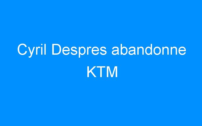 Cyril Despres abandonne KTM