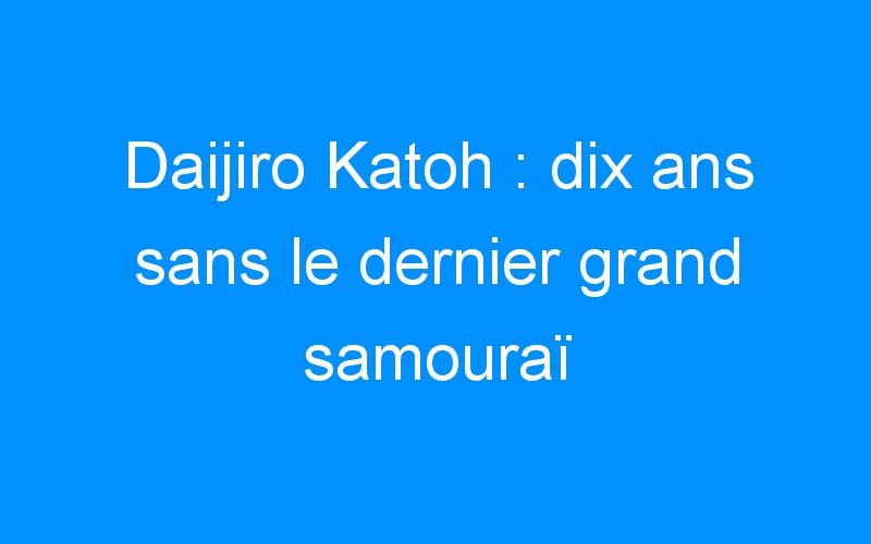 Daijiro Katoh : dix ans sans le dernier grand samouraï