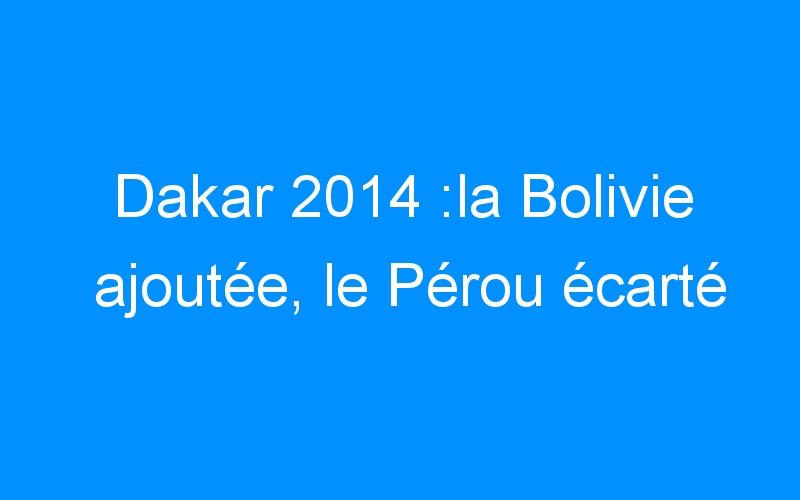 Dakar 2014 :la Bolivie ajoutée, le Pérou écarté