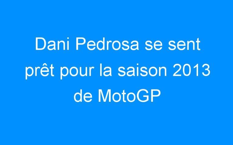 Dani Pedrosa se sent prêt pour la saison 2013 de MotoGP