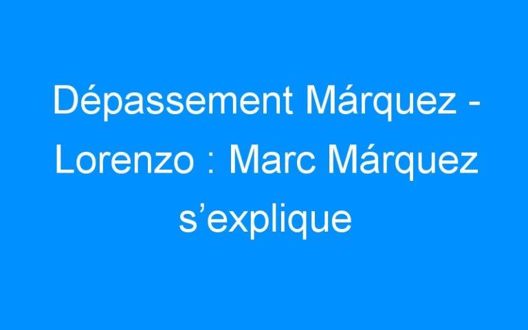 Dépassement Márquez – Lorenzo : Marc Márquez s'explique