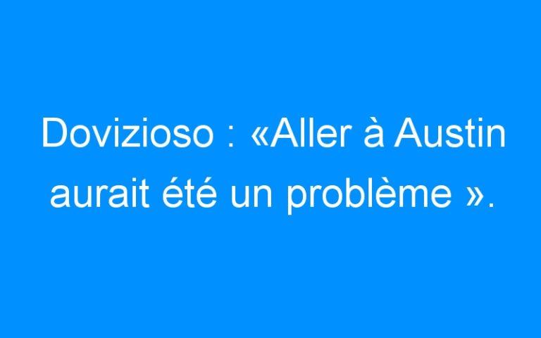 Dovizioso : «Aller à Austin aurait été un problème ».