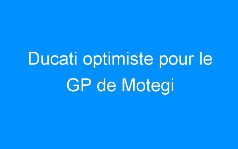 Ducati optimiste pour le GP de Motegi