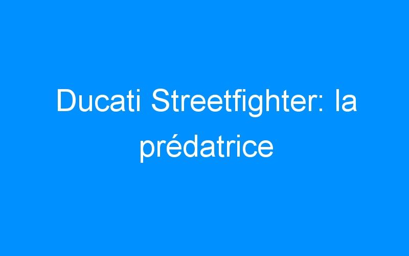 Ducati Streetfighter: la prédatrice