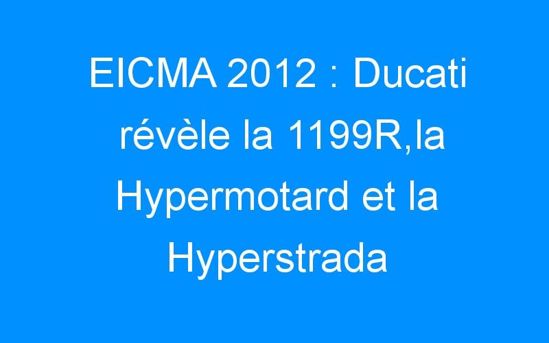 EICMA 2012 : Ducati révèle la 1199R,la Hypermotard et la Hyperstrada