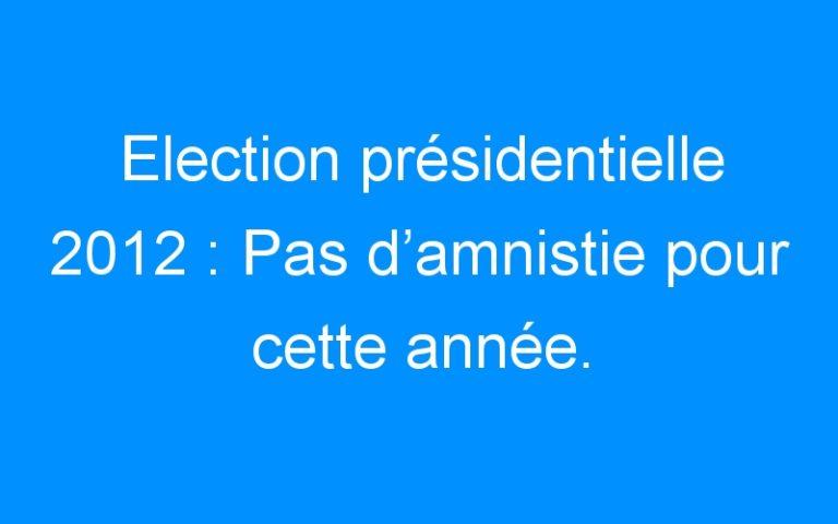 Election présidentielle 2012 : Pas d'amnistie pour cette année.