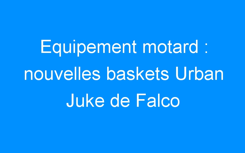 Equipement motard : nouvelles baskets Urban Juke de Falco