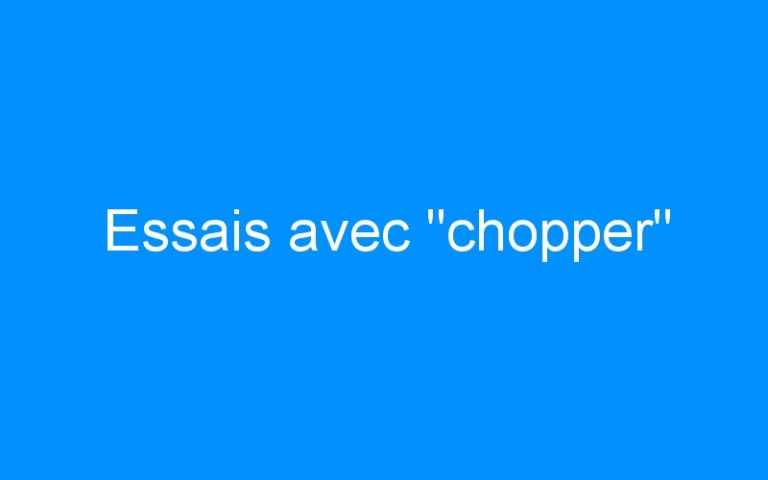 Essais avec «chopper»