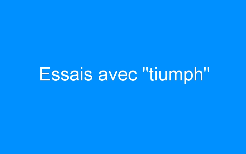 Essais avec «tiumph»
