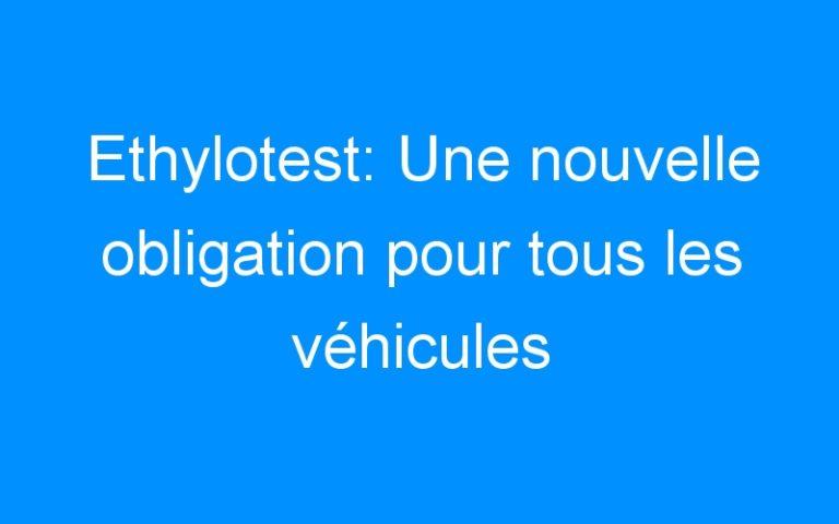 Ethylotest: Une nouvelle obligation pour tous les véhicules