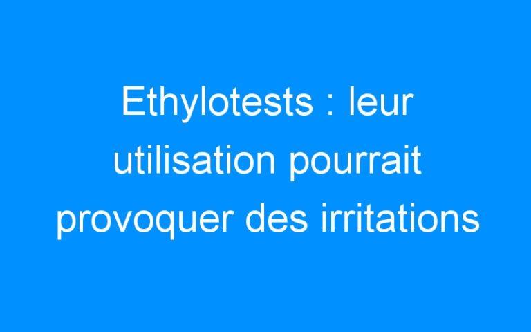 Ethylotests : leur utilisation pourrait provoquer des irritations