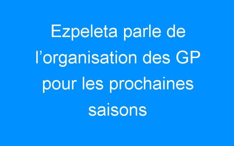 Ezpeleta parle de l'organisation des GP pour les prochaines saisons