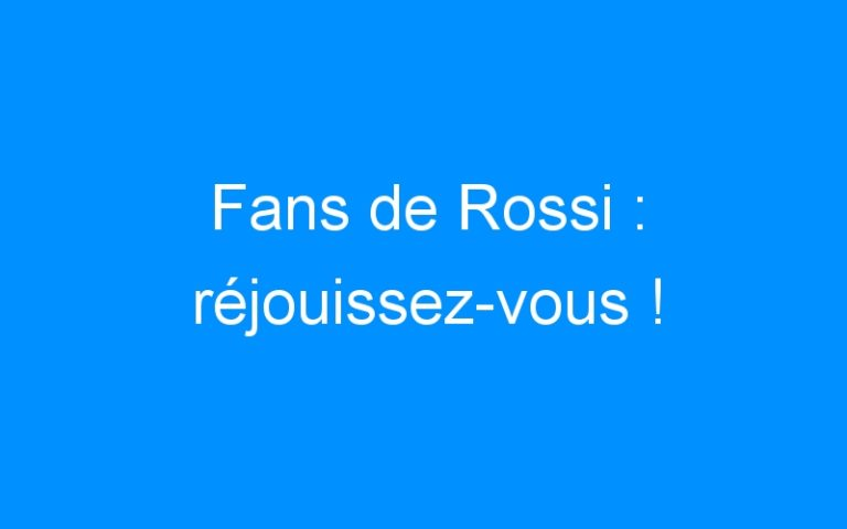 Fans de Rossi : réjouissez-vous !