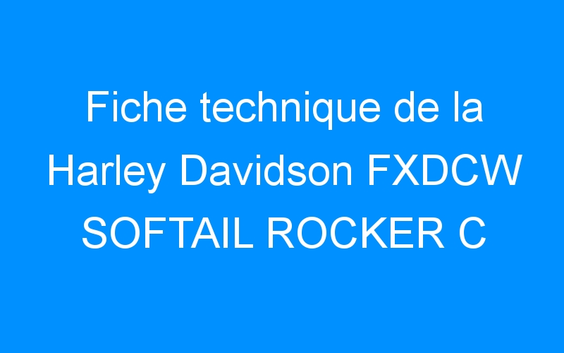 Fiche technique de la Harley Davidson FXDCW SOFTAIL ROCKER C