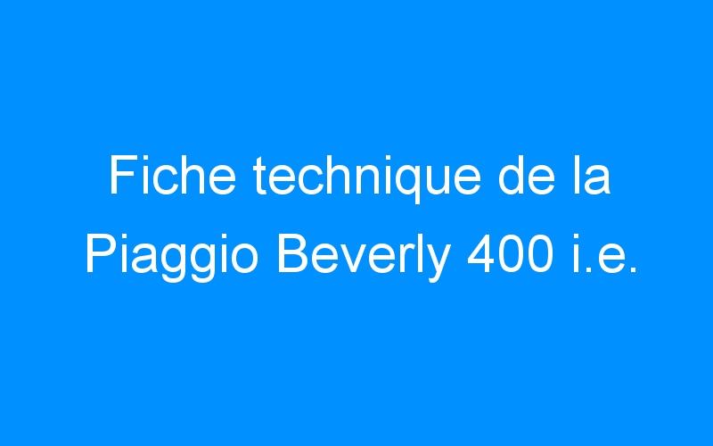 Fiche technique de la Piaggio Beverly 400 i.e.