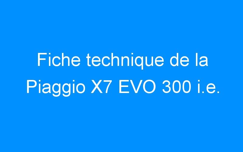 Fiche technique de la Piaggio X7 EVO 300 i.e.