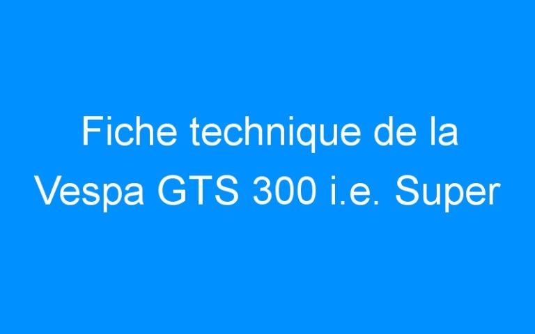Fiche technique de la Vespa GTS 300 i.e. Super