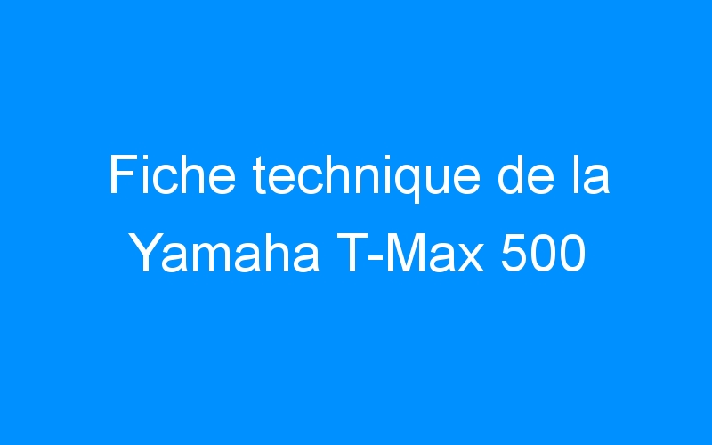 Fiche technique de la Yamaha T-Max 500