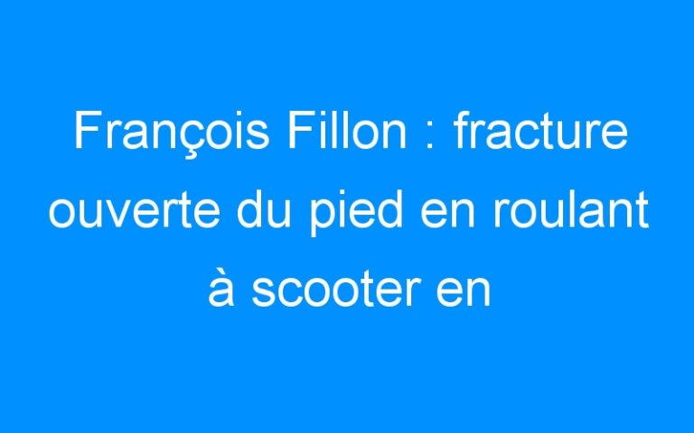 François Fillon : fracture ouverte du pied en roulant à scooter en Italie