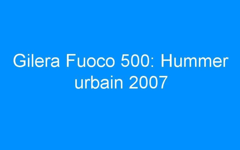 Gilera Fuoco 500: Hummer urbain 2007