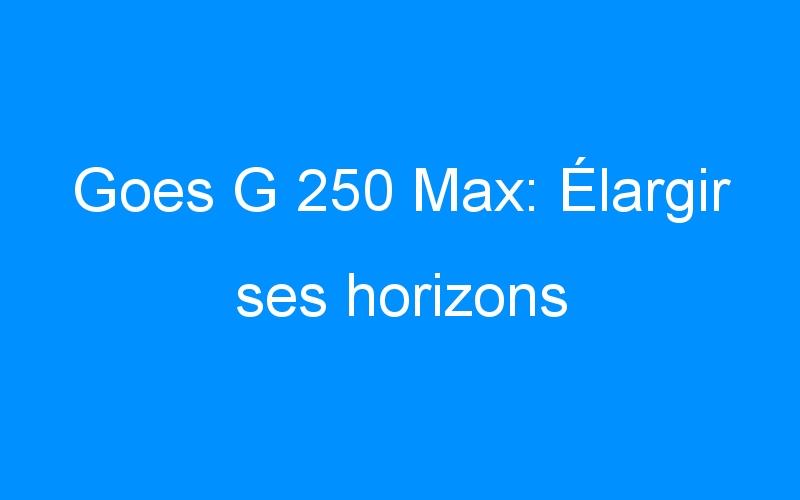Goes G 250 Max: Élargir ses horizons