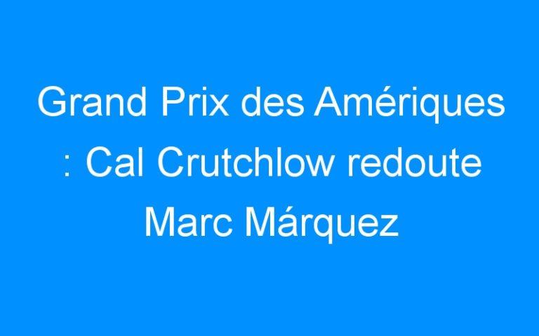 Grand Prix des Amériques : Cal Crutchlow redoute Marc Márquez