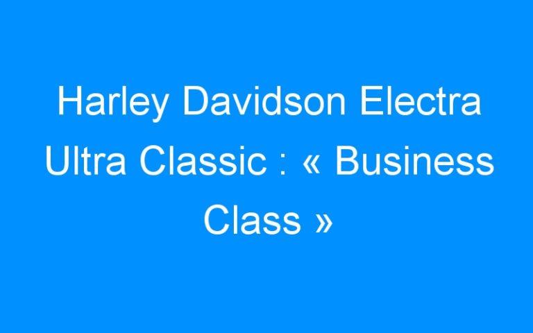 Harley Davidson Electra Ultra Classic : « Business Class »