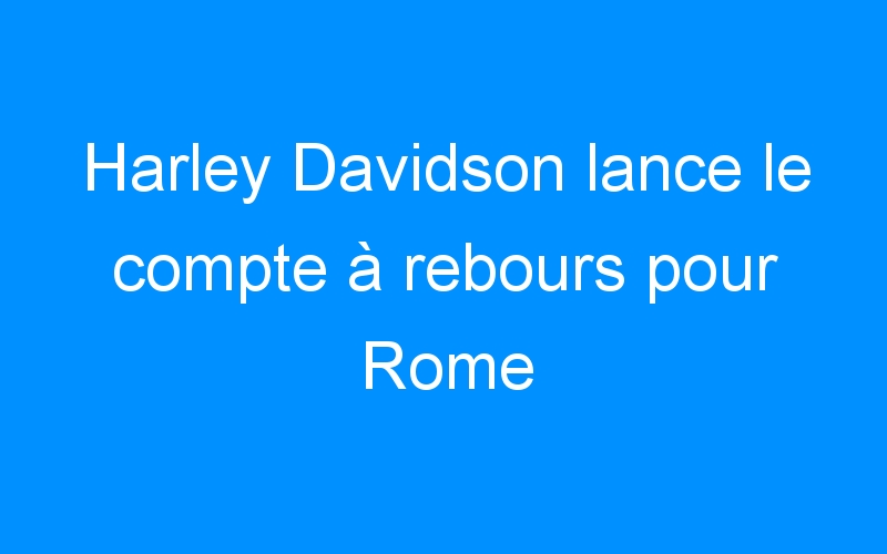 Harley Davidson lance le compte à rebours pour Rome
