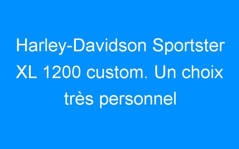 Harley-Davidson Sportster XL 1200 custom. Un choix très personnel