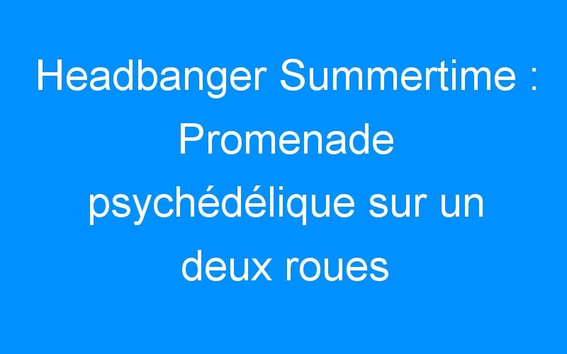 Headbanger Summertime : Promenade psychédélique sur un deux roues